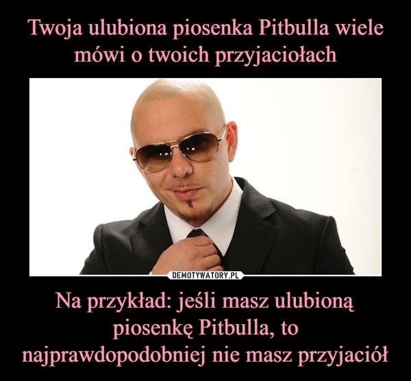 Na przykład: jeśli masz ulubioną piosenkę Pitbulla, to najprawdopodobniej nie masz przyjaciół –