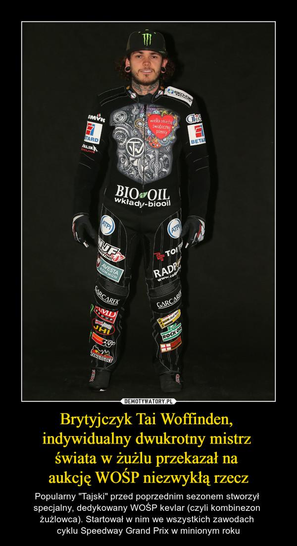 """Brytyjczyk Tai Woffinden, indywidualny dwukrotny mistrz świata w żużlu przekazał na aukcję WOŚP niezwykłą rzecz – Popularny """"Tajski"""" przed poprzednim sezonem stworzył specjalny, dedykowany WOŚP kevlar (czyli kombinezon żużlowca). Startował w nim we wszystkich zawodach cyklu Speedway Grand Prix w minionym roku"""