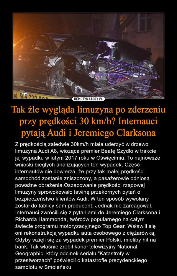 """Tak źle wygląda limuzyna po zderzeniu przy prędkości 30 km/h? Internauci pytają Audi i Jeremiego Clarksona – Z prędkością zaledwie 30km/h miała uderzyć w drzewo limuzyna Audi A8, wioząca premier Beatę Szydło w trakcie jej wypadku w lutym 2017 roku w Oświęcimiu. To najnowsze wnioski biegłych analizujących ten wypadek. Część internautów nie dowierza, że przy tak małej prędkości samochód zostanie zniszczony, a pasażerowie odniosą poważne obrażenia.Oszacowanie prędkości rządowej limuzyny sprowokowało lawinę przekornych pytań o bezpieczeństwo klientów Audi. W ten sposób wywołany został do tablicy sam producent. Jednak nie zareagował. Internauci zwrócili się z pytaniami do Jeremiego Clarksona i Richarda Hammonda, twórców popularnego na całym świecie programu motoryzacyjnego Top Gear. Wsławili się oni rekonstrukcją wypadku auta osobowego z ciężarówką. Gdyby wzięli się za wypadek premier Polski, mieliby hit na bank. Tak właśnie zrobił kanał telewizyjny National Geographic, który odcinek serialu """"Katastrofy w przestworzach"""" poświęcił o katastrofie prezydenckiego samolotu w Smoleńsku."""