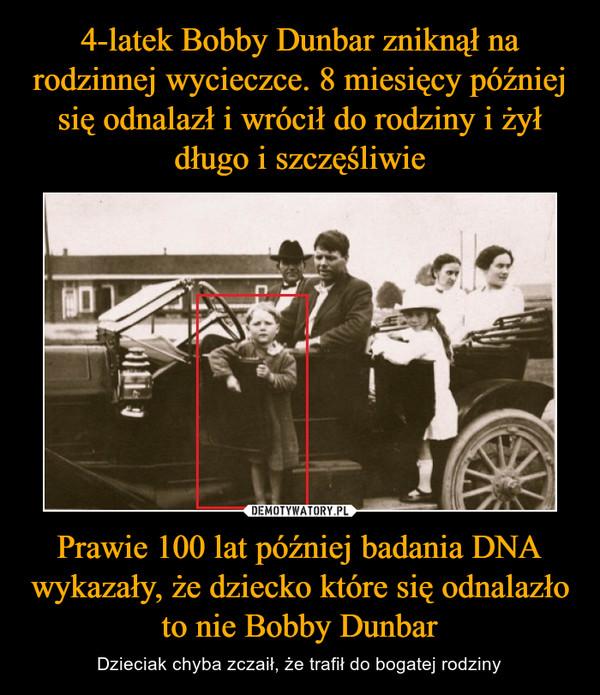 Prawie 100 lat później badania DNA wykazały, że dziecko które się odnalazło to nie Bobby Dunbar – Dzieciak chyba zczaił, że trafił do bogatej rodziny