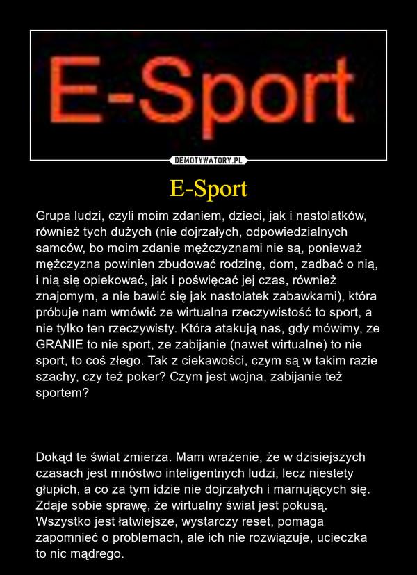 E-Sport – Grupa ludzi, czyli moim zdaniem, dzieci, jak i nastolatków, również tych dużych (nie dojrzałych, odpowiedzialnych samców, bo moim zdanie mężczyznami nie są, ponieważ mężczyzna powinien zbudować rodzinę, dom, zadbać o nią, i nią się opiekować, jak i poświęcać jej czas, również znajomym, a nie bawić się jak nastolatek zabawkami), która próbuje nam wmówić ze wirtualna rzeczywistość to sport, a nie tylko ten rzeczywisty. Która atakują nas, gdy mówimy, ze GRANIE to nie sport, ze zabijanie (nawet wirtualne) to nie sport, to coś złego. Tak z ciekawości, czym są w takim razie szachy, czy też poker? Czym jest wojna, zabijanie też sportem?Dokąd te świat zmierza. Mam wrażenie, że w dzisiejszych czasach jest mnóstwo inteligentnych ludzi, lecz niestety głupich, a co za tym idzie nie dojrzałych i marnujących się. Zdaje sobie sprawę, że wirtualny świat jest pokusą. Wszystko jest łatwiejsze, wystarczy reset, pomaga zapomnieć o problemach, ale ich nie rozwiązuje, ucieczka to nic mądrego.