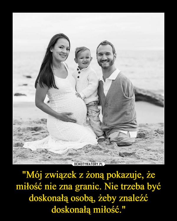 """""""Mój związek z żoną pokazuje, że miłość nie zna granic. Nie trzeba być doskonałą osobą, żeby znaleźć doskonałą miłość."""" –"""