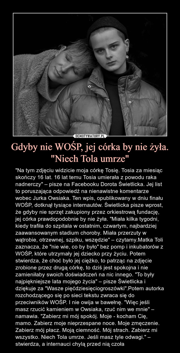 """Gdyby nie WOŚP, jej córka by nie żyła. """"Niech Tola umrze"""" – """"Na tym zdjęciu widzicie moja córkę Tosię. Tosia za miesiąc skończy 16 lat. 16 lat temu Tosia umierała z powodu raka nadnerczy"""" – pisze na Facebooku Dorota Świetlicka. Jej list to poruszająca odpowiedź na nienawistne komentarze wobec Jurka Owsiaka. Ten wpis, opublikowany w dniu finału WOŚP, dotknął tysiące internautów. Świetlicka pisze wprost, że gdyby nie sprzęt zakupiony przez orkiestrową fundację, jej córka prawdopodobnie by nie żyła. """"Miała kilka tygodni, kiedy trafiła do szpitala w ostatnim, czwartym, najbardziej zaawansowanym stadium choroby. Miała przerzuty w wątrobie, otrzewnej, szpiku, wszędzie"""" – czytamy.Matka Toli zaznacza, że """"nie wie, co by było"""" bez pomp i inkubatorów z WOŚP, które utrzymały jej dziecko przy życiu. Potem stwierdza, że choć było jej ciężko, to patrząc na zdjęcie zrobione przez drugą córkę, to dziś jest spokojna i nie zamieniłaby swoich doświadczeń na nic innego. """"To były najpiękniejsze lata mojego życia"""" – pisze Świetlicka i dziękuje za """"Wasze pięćdziesięciogroszówki"""".Potem autorka rozchodzącego się po sieci tekstu zwraca się do przeciwników WOŚP. I nie owija w bawełnę. """"Więc jeśli masz rzucić kamieniem w Owsiaka, rzuć nim we mnie"""" – namawia. """"Zabierz mi mój spokój. Moje - kocham Cię, mamo. Zabierz moje nieprzespane noce. Moje zmęczenie. Zabierz mój płacz. Moją ciemność. Mój strach. Zabierz mi wszystko. Niech Tola umrze. Jeśli masz tyle odwagi."""" – stwierdza, a internauci chylą przed nią czoła"""