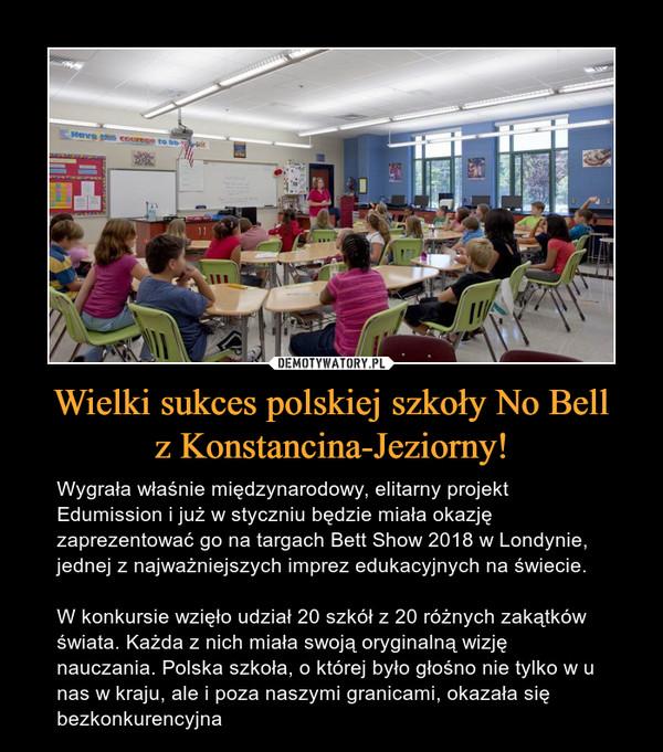Wielki sukces polskiej szkoły No Bellz Konstancina-Jeziorny! – Wygrała właśnie międzynarodowy, elitarny projekt Edumission i już w styczniu będzie miała okazję zaprezentować go na targach Bett Show 2018 w Londynie, jednej z najważniejszych imprez edukacyjnych na świecie.W konkursie wzięło udział 20 szkół z 20 różnych zakątków świata. Każda z nich miała swoją oryginalną wizję nauczania. Polska szkoła, o której było głośno nie tylko w u nas w kraju, ale i poza naszymi granicami, okazała się bezkonkurencyjna