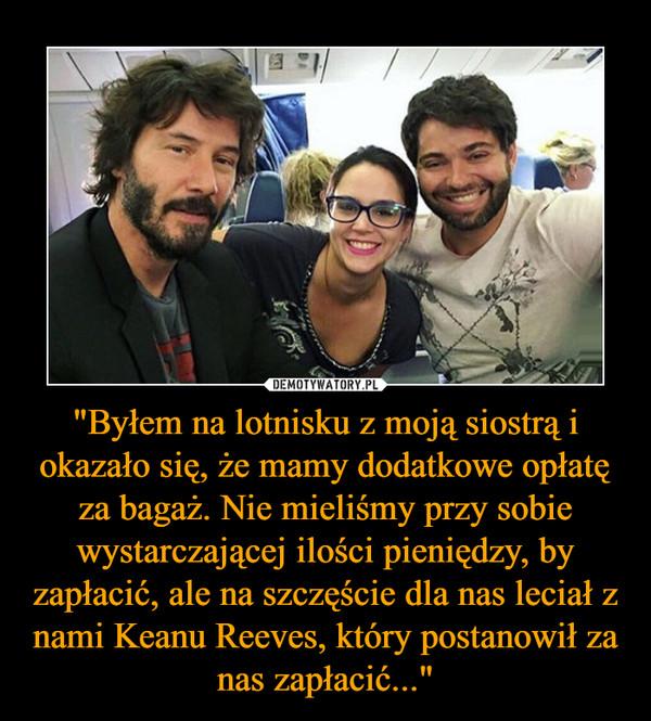 """""""Byłem na lotnisku z moją siostrą i okazało się, że mamy dodatkowe opłatę za bagaż. Nie mieliśmy przy sobie wystarczającej ilości pieniędzy, by zapłacić, ale na szczęście dla nas leciał z nami Keanu Reeves, który postanowił za nas zapłacić..."""" –"""