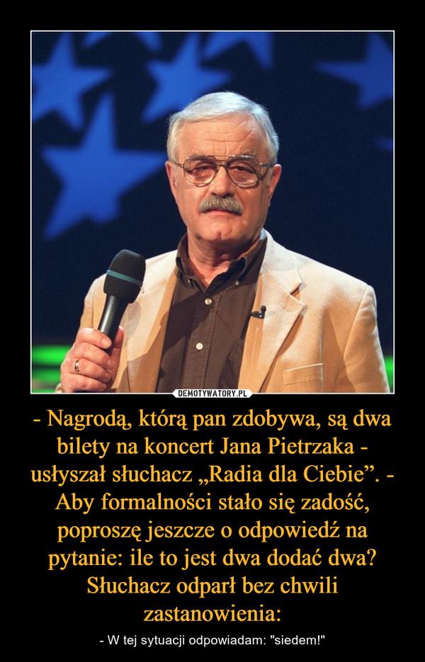 """- Nagrodą, którą pan zdobywa, są dwa bilety na koncert Jana Pietrzaka - usłyszał słuchacz """"Radia dla Ciebie"""". - Aby formalności stało się zadość, poproszę jeszcze o odpowiedź na pytanie: ile to jest dwa dodać dwa?Słuchacz odparł bez chwili zastanowienia: – - W tej sytuacji odpowiadam: """"siedem!"""""""