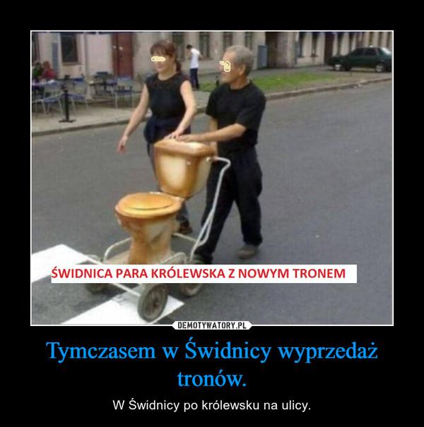 Tymczasem w Świdnicy wyprzedaż tronów. – W Świdnicy po królewsku na ulicy.