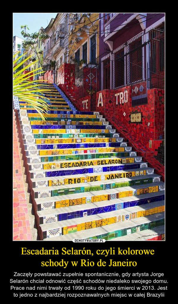Escadaria Selarón, czyli kolorowe schody w Rio de Janeiro – Zaczęły powstawać zupełnie spontanicznie, gdy artysta Jorge Selarón chciał odnowić część schodów niedaleko swojego domu. Prace nad nimi trwały od 1990 roku do jego śmierci w 2013. Jest to jedno z najbardziej rozpoznawalnych miejsc w całej Brazylii