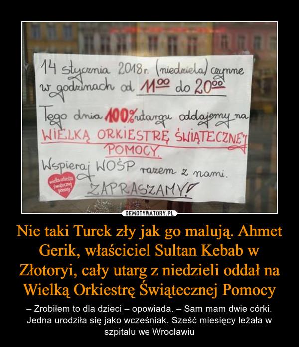 Nie taki Turek zły jak go malują. Ahmet Gerik, właściciel Sultan Kebab w Złotoryi, cały utarg z niedzieli oddał na Wielką Orkiestrę Świątecznej Pomocy – – Zrobiłem to dla dzieci – opowiada. – Sam mam dwie córki. Jedna urodziła się jako wcześniak. Sześć miesięcy leżała w szpitalu we Wrocławiu