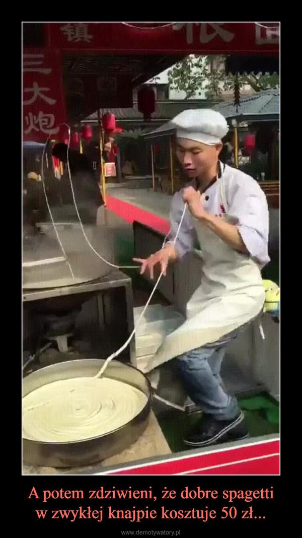 A potem zdziwieni, że dobre spagettiw zwykłej knajpie kosztuje 50 zł... –