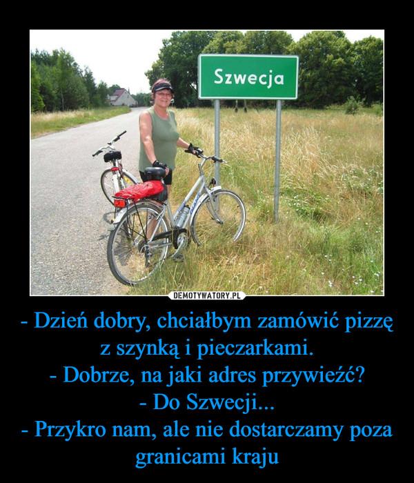 - Dzień dobry, chciałbym zamówić pizzę z szynką i pieczarkami.- Dobrze, na jaki adres przywieźć?- Do Szwecji...- Przykro nam, ale nie dostarczamy poza granicami kraju –  Szwecja