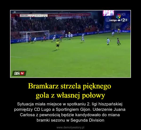 Bramkarz strzela pięknego gola z własnej połowy – Sytuacja miała miejsce w spotkaniu 2. ligi hiszpańskiej pomiędzy CD Lugo a Sportingiem Gijon. Uderzenie Juana Carlosa z pewnością będzie kandydowało do miana bramki sezonu w Segunda Division