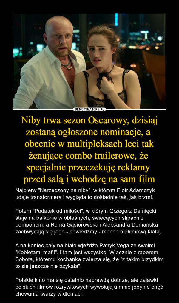 """Niby trwa sezon Oscarowy, dzisiaj zostaną ogłoszone nominacje, a obecnie w multipleksach leci tak żenujące combo trailerowe, że specjalnie przeczekuję reklamy przed salą i wchodzę na sam film – Najpierw """"Narzeczony na niby"""", w którym Piotr Adamczyk udaje transformera i wygląda to dokładnie tak, jak brzmi.Potem """"Podatek od miłości"""", w którym Grzegorz Damięcki staje na balkonie w obleśnych, świecących slipach z pomponem, a Roma Gąsiorowska i Aleksandra Domańska zachwycają się jego - powiedzmy - mocno niefilmową klatą.A na koniec cały na biało wjeżdża Patryk Vega ze swoimi """"Kobietami mafii"""". I tam jest wszystko. Włącznie z raperem Sobotą, któremu kochanka zwierza się, że """"z takim brzydkim to się jeszcze nie bzykała"""".Polskie kino ma się ostatnio naprawdę dobrze, ale zajawki polskich filmów rozrywkowych wywołują u mnie jedynie chęć chowania twarzy w dłoniach"""