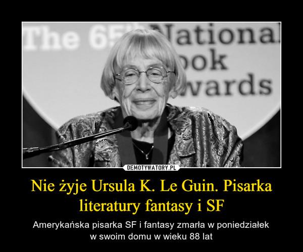 Nie żyje Ursula K. Le Guin. Pisarka literatury fantasy i SF – Amerykańska pisarka SF i fantasy zmarła w poniedziałekw swoim domu w wieku 88 lat