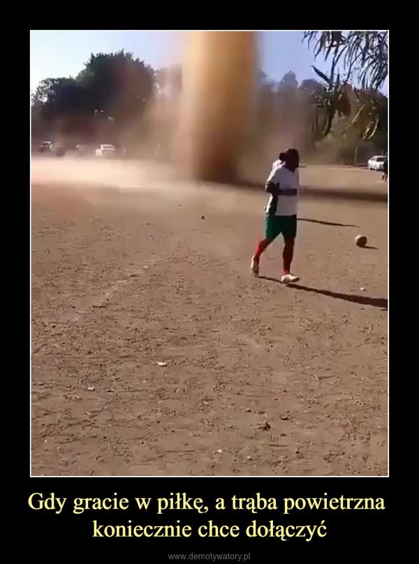 Gdy gracie w piłkę, a trąba powietrzna koniecznie chce dołączyć –