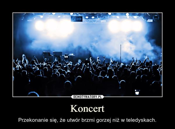 Koncert – Przekonanie się, że utwór brzmi gorzej niż w teledyskach.