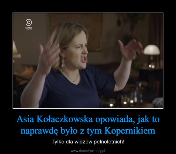 Asia Kołaczkowska opowiada, jak to naprawdę było z tym Kopernikiem – Tylko dla widzów pełnoletnich!