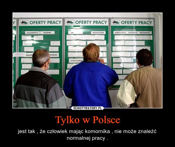 Tylko w Polsce – jest tak , że człowiek mając komornika , nie może znaleźć normalnej pracy .