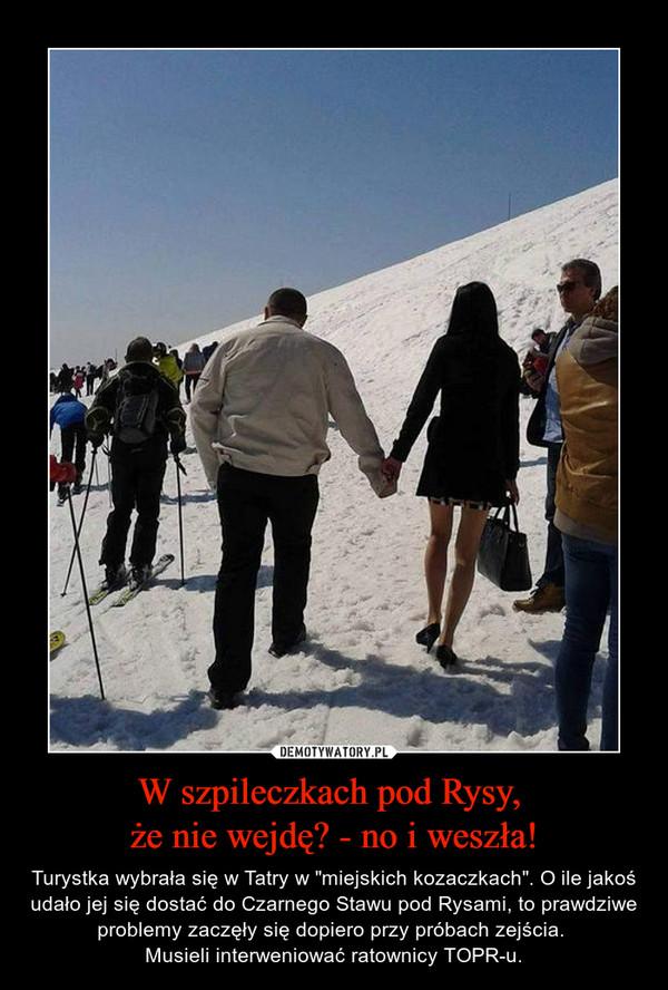 """W szpileczkach pod Rysy, że nie wejdę? - no i weszła! – Turystka wybrała się w Tatry w """"miejskich kozaczkach"""". O ile jakoś udało jej się dostać do Czarnego Stawu pod Rysami, to prawdziwe problemy zaczęły się dopiero przy próbach zejścia. Musieli interweniować ratownicy TOPR-u."""