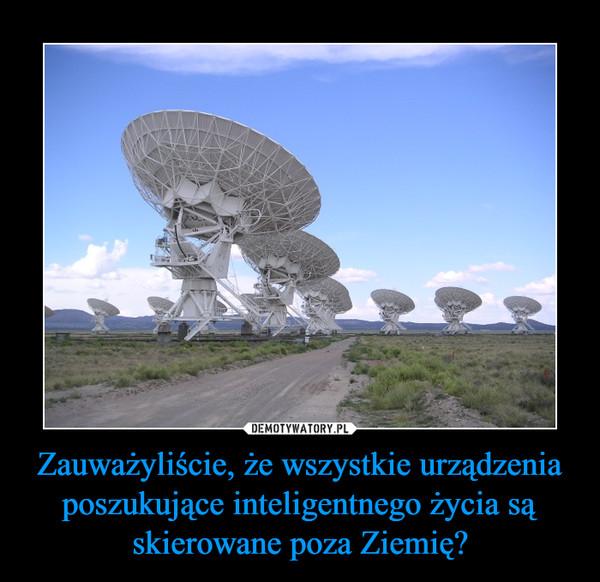 Zauważyliście, że wszystkie urządzenia poszukujące inteligentnego życia są skierowane poza Ziemię? –