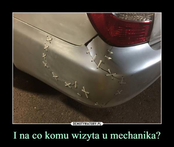 I na co komu wizyta u mechanika? –