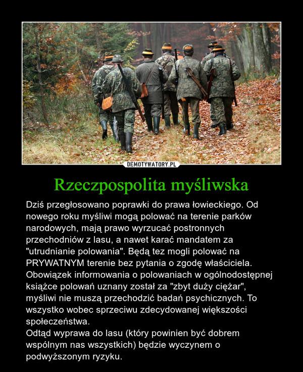 """Rzeczpospolita myśliwska – Dziś przegłosowano poprawki do prawa łowieckiego. Od nowego roku myśliwi mogą polować na terenie parków narodowych, mają prawo wyrzucać postronnych przechodniów z lasu, a nawet karać mandatem za """"utrudnianie polowania"""". Będą tez mogli polować na PRYWATNYM terenie bez pytania o zgodę właściciela. Obowiązek informowania o polowaniach w ogólnodostępnej książce polowań uznany został za """"zbyt duży ciężar"""", myśliwi nie muszą przechodzić badań psychicznych. To wszystko wobec sprzeciwu zdecydowanej większości społeczeństwa.Odtąd wyprawa do lasu (który powinien być dobrem wspólnym nas wszystkich) będzie wyczynem o podwyższonym ryzyku."""