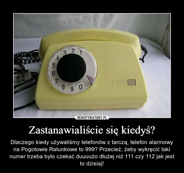 Zastanawialiście się kiedyś? – Dlaczego kiedy używaliśmy telefonów z tarczą, telefon alarmowy na Pogotowie Ratunkowe to 999? Przecież, żeby wykręcić taki numer trzeba było czekać duuuużo dłużej niż 111 czy 112 jak jest to dzisiaj!