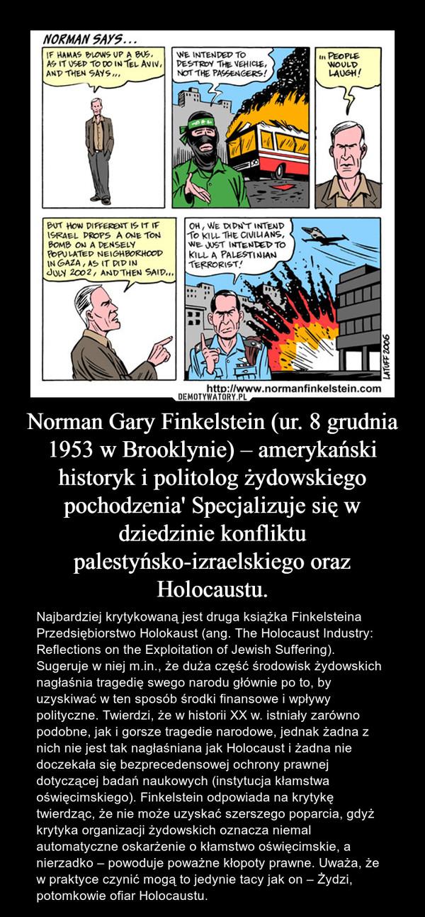 Norman Gary Finkelstein (ur. 8 grudnia 1953 w Brooklynie) – amerykański historyk i politolog żydowskiego pochodzenia' Specjalizuje się w dziedzinie konfliktu palestyńsko-izraelskiego oraz Holocaustu. – Najbardziej krytykowaną jest druga książka Finkelsteina Przedsiębiorstwo Holokaust (ang. The Holocaust Industry: Reflections on the Exploitation of Jewish Suffering). Sugeruje w niej m.in., że duża część środowisk żydowskich nagłaśnia tragedię swego narodu głównie po to, by uzyskiwać w ten sposób środki finansowe i wpływy polityczne. Twierdzi, że w historii XX w. istniały zarówno podobne, jak i gorsze tragedie narodowe, jednak żadna z nich nie jest tak nagłaśniana jak Holocaust i żadna nie doczekała się bezprecedensowej ochrony prawnej dotyczącej badań naukowych (instytucja kłamstwa oświęcimskiego). Finkelstein odpowiada na krytykę twierdząc, że nie może uzyskać szerszego poparcia, gdyż krytyka organizacji żydowskich oznacza niemal automatyczne oskarżenie o kłamstwo oświęcimskie, a nierzadko – powoduje poważne kłopoty prawne. Uważa, że w praktyce czynić mogą to jedynie tacy jak on – Żydzi, potomkowie ofiar Holocaustu.
