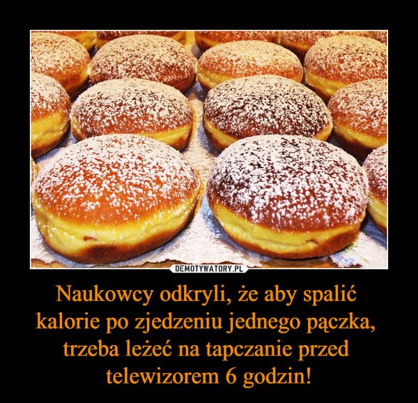 Naukowcy odkryli, że aby spalić kalorie po zjedzeniu jednego pączka, trzeba leżeć na tapczanie przed telewizorem 6 godzin! –