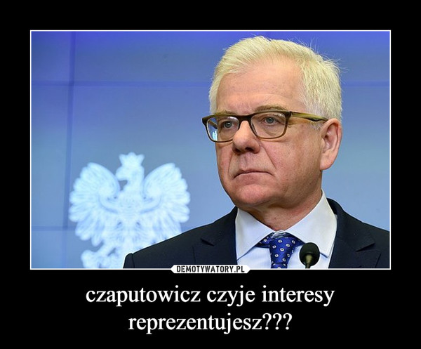 czaputowicz czyje interesy reprezentujesz??? –