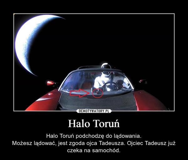 Halo Toruń – Halo Toruń podchodzę do lądowania.Możesz lądować, jest zgoda ojca Tadeusza. Ojciec Tadeusz już czeka na samochód.