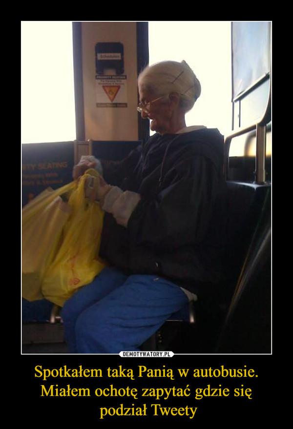 Spotkałem taką Panią w autobusie. Miałem ochotę zapytać gdzie się podział Tweety –
