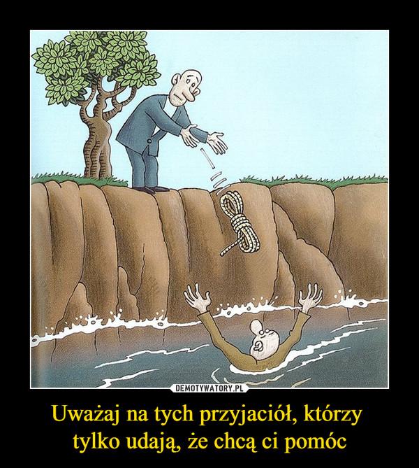 Uważaj na tych przyjaciół, którzy tylko udają, że chcą ci pomóc –