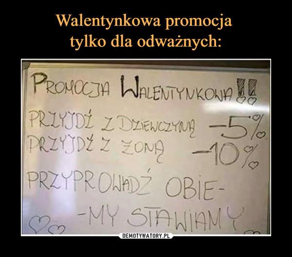 –  PROMOCJA WALENTYNKOWAPRZYJDŹ Z DZIEWCZYNĄ -5%PRZYJDŹ Z ŻONĄ - 10%PRZYPROWADŹ OBIE - MY STAWIAMY