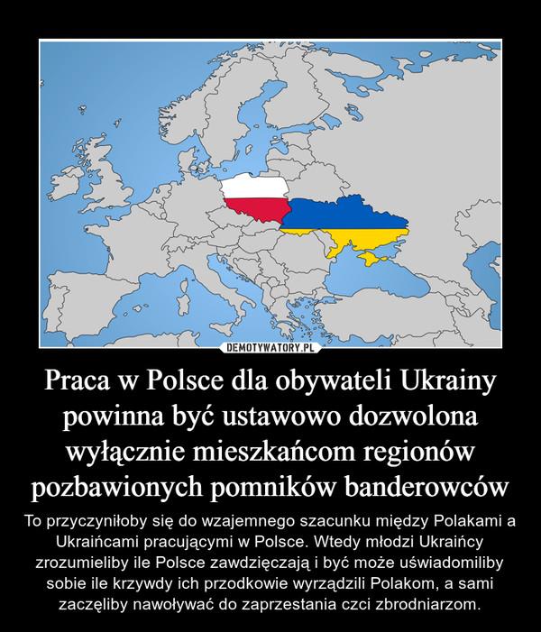 Praca w Polsce dla obywateli Ukrainy powinna być ustawowo dozwolona wyłącznie mieszkańcom regionów pozbawionych pomników banderowców – To przyczyniłoby się do wzajemnego szacunku między Polakami a Ukraińcami pracującymi w Polsce. Wtedy młodzi Ukraińcy zrozumieliby ile Polsce zawdzięczają i być może uświadomiliby sobie ile krzywdy ich przodkowie wyrządzili Polakom, a sami zaczęliby nawoływać do zaprzestania czci zbrodniarzom.