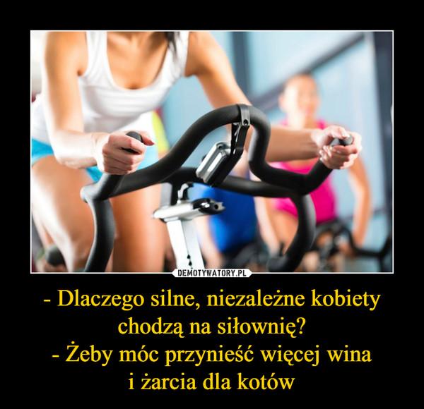 - Dlaczego silne, niezależne kobiety chodzą na siłownię?- Żeby móc przynieść więcej winai żarcia dla kotów –