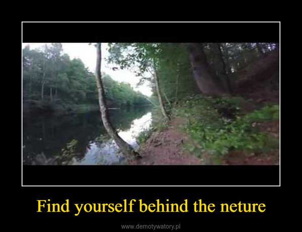 Find yourself behind the neture –