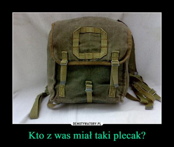 Kto z was miał taki plecak? –