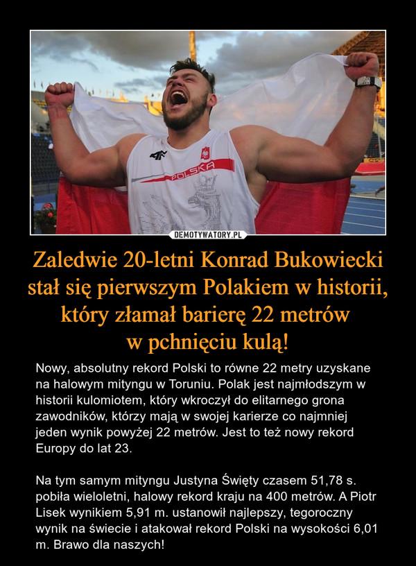 Zaledwie 20-letni Konrad Bukowiecki stał się pierwszym Polakiem w historii, który złamał barierę 22 metrów w pchnięciu kulą! – Nowy, absolutny rekord Polski to równe 22 metry uzyskane na halowym mityngu w Toruniu. Polak jest najmłodszym w historii kulomiotem, który wkroczył do elitarnego grona zawodników, którzy mają w swojej karierze co najmniej jeden wynik powyżej 22 metrów. Jest to też nowy rekord Europy do lat 23.Na tym samym mityngu Justyna Święty czasem 51,78 s. pobiła wieloletni, halowy rekord kraju na 400 metrów. A Piotr Lisek wynikiem 5,91 m. ustanowił najlepszy, tegoroczny wynik na świecie i atakował rekord Polski na wysokości 6,01 m. Brawo dla naszych!