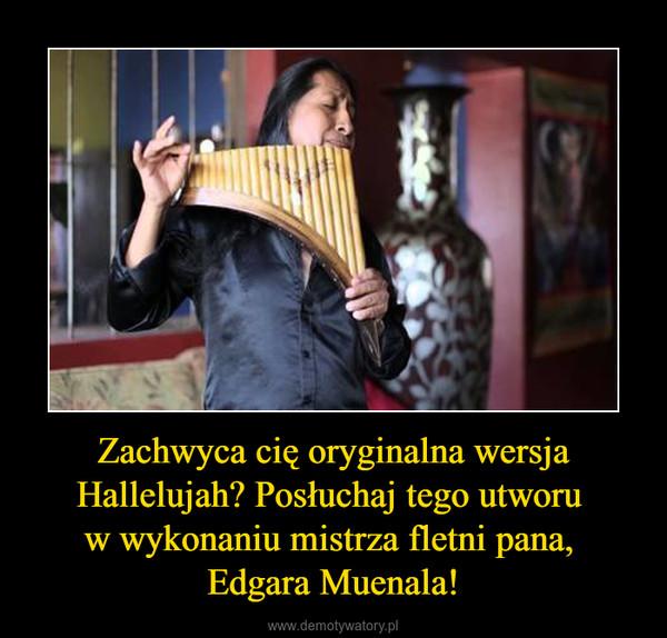 Zachwyca cię oryginalna wersja Hallelujah? Posłuchaj tego utworu w wykonaniu mistrza fletni pana, Edgara Muenala! –