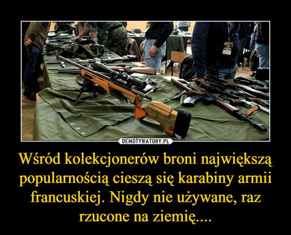 Wśród kolekcjonerów broni największą popularnością cieszą się karabiny armii francuskiej. Nigdy nie używane, raz rzucone na ziemię.... –