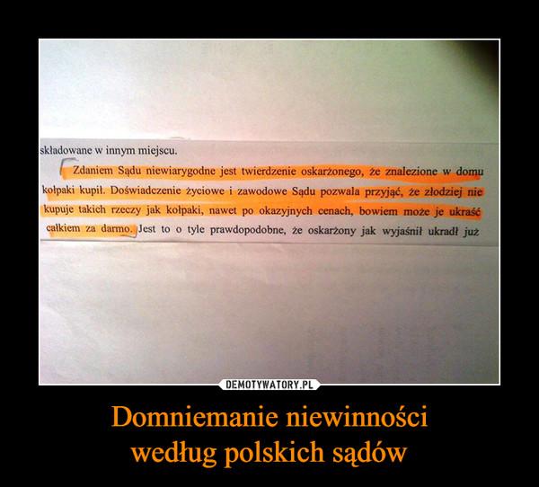 Domniemanie niewinnościwedług polskich sądów –  składowane w innym miejscuZdaniem Sądu niewiarygodne jest twierdzenie oskarżonego, że znalezione w domukołpaki kupił. Doświadczenie życiowe i zawodowe Sądu pozwala przyjąć, że złodziej niekupuje takich rzeczy jak kołpaki, nawet po okazyjnych cenach, bowiem może je ukraśćcalkiem za darmo. Jest to o tyle prawdopodobne, że oskarzony jak wyjaśnit ukradł już