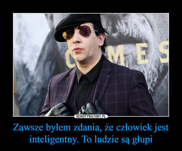 Zawsze byłem zdania, że człowiek jest inteligentny. To ludzie są głupi –
