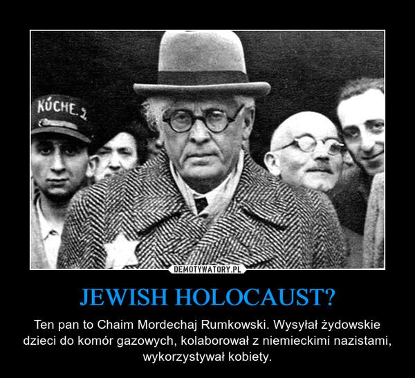 JEWISH HOLOCAUST? – Ten pan to Chaim Mordechaj Rumkowski. Wysyłał żydowskie dzieci do komór gazowych, kolaborował z niemieckimi nazistami, wykorzystywał kobiety.