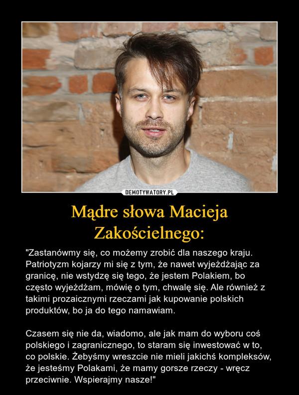 """Mądre słowa Macieja Zakościelnego: – """"Zastanówmy się, co możemy zrobić dla naszego kraju. Patriotyzm kojarzy mi się z tym, że nawet wyjeżdżając za granicę, nie wstydzę się tego, że jestem Polakiem, bo często wyjeżdżam, mówię o tym, chwalę się. Ale również z takimi prozaicznymi rzeczami jak kupowanie polskich produktów, bo ja do tego namawiam.Czasem się nie da, wiadomo, ale jak mam do wyboru coś polskiego i zagranicznego, to staram się inwestować w to, co polskie. Żebyśmy wreszcie nie mieli jakichś kompleksów, że jesteśmy Polakami, że mamy gorsze rzeczy - wręcz przeciwnie. Wspierajmy nasze!"""""""