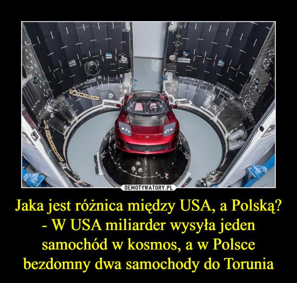Jaka jest różnica między USA, a Polską?- W USA miliarder wysyła jeden samochód w kosmos, a w Polsce bezdomny dwa samochody do Torunia –