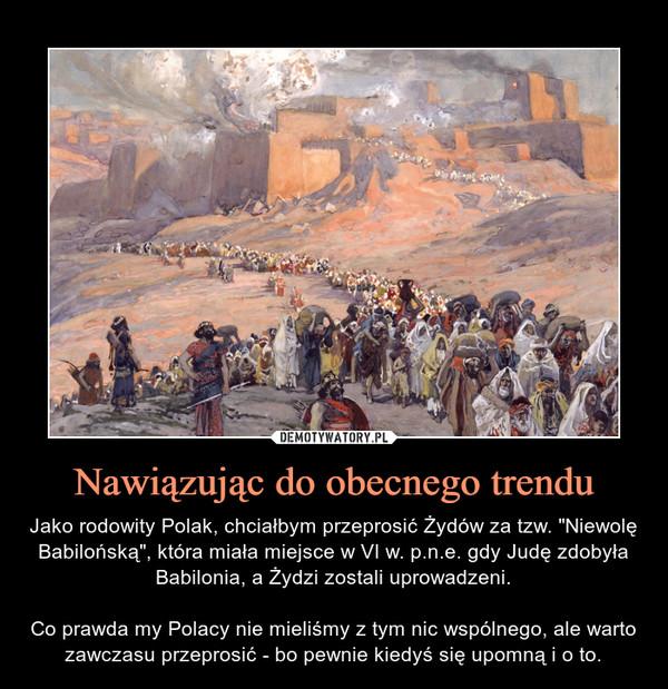 """Nawiązując do obecnego trendu – Jako rodowity Polak, chciałbym przeprosić Żydów za tzw. """"Niewolę Babilońską"""", która miała miejsce w VI w. p.n.e. gdy Judę zdobyła Babilonia, a Żydzi zostali uprowadzeni.Co prawda my Polacy nie mieliśmy z tym nic wspólnego, ale warto zawczasu przeprosić - bo pewnie kiedyś się upomną i o to."""