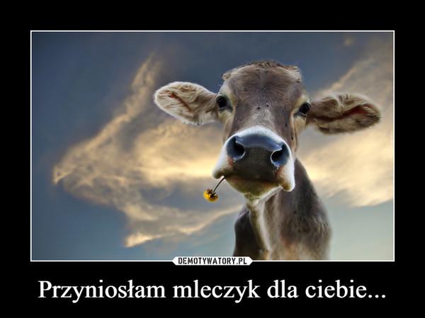 Przyniosłam mleczyk dla ciebie... –