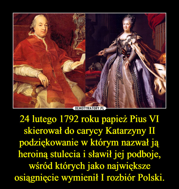 24 lutego 1792 roku papież Pius VI skierował do carycy Katarzyny II podziękowanie w którym nazwał ją heroiną stulecia i sławił jej podboje, wśród których jako największe osiągnięcie wymienił I rozbiór Polski. –