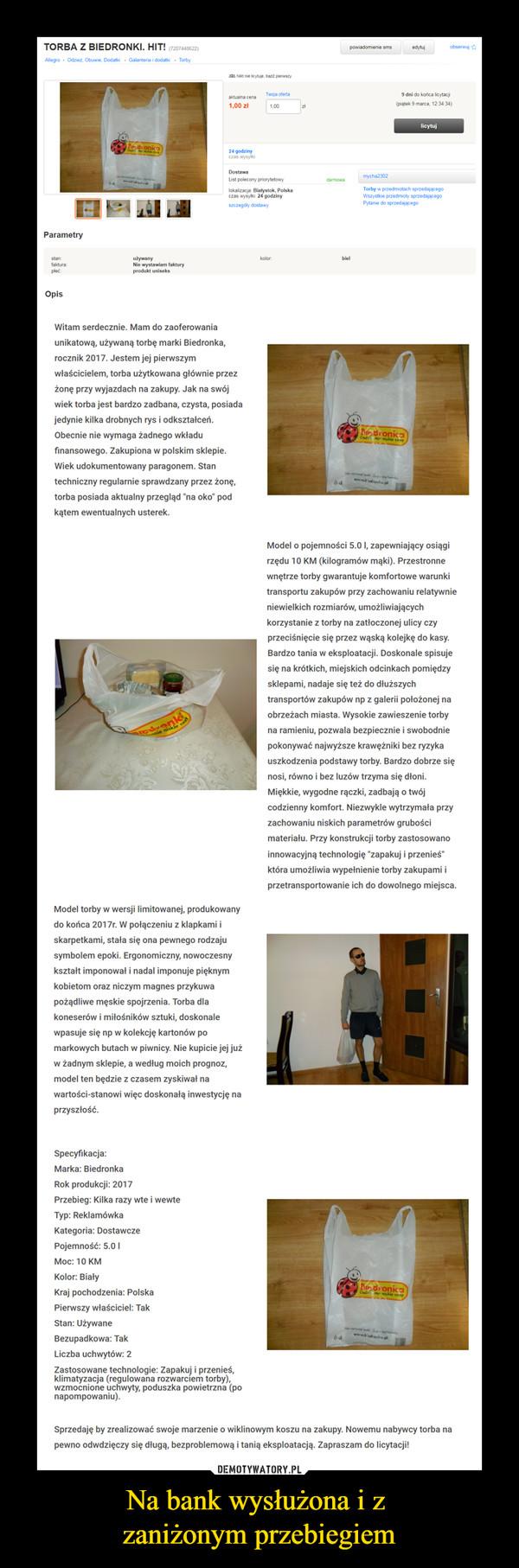 """Na bank wysłużona i z zaniżonym przebiegiem –  Dostawa List polecony priorytetowy lokalizacja: Białystok. Polska czas wysyłki: 24 godziny szczegóły dostawy Witam serdecznie. Mam do zaoferowania unikatową, używaną torbę marki Biedronka, rocznik 2017. Jestem jej pierwszym właścicielem, torba użytkowana głównie przez żonę przy wyjazdach na zakupy. Jak na swój wiek torba jest bardzo zadbana, czysta, posiada jedynie kilka drobnych rys i odkształceń. Obecnie nie wymaga żadnego wkładu finansowego. Zakupiona w polskim sklepie. Wiek udokumentowany paragonem. Stan techniczny regularnie sprawdzany przez żonę, torba posiada aktualny przegląd """"na oko"""" pod kątem ewentualnych usterek. Model torby w wersji limitowanej, produkowany do końca 2017r. W połączeniu z klapkami i skarpetkami, stała się ona pewnego rodzaju symbolem epoki. Ergonomiczny, nowoczesny kształt imponował i nadal imponuje pięknym kobietom oraz niczym magnes przykuwa pożądliwe męskie spojrzenia. Torba dla koneserów i miłośników sztuki, doskonale wpasuje się np w kolekcję kartonów po markowych butach w piwnicy. Nie kupicie jej już w żadnym sklepie, a według moich prognoz, model ten będzie z czasem zyskiwał na wartości-stanowi więc doskonałą inwestycję na przyszłość. Specyfikacja: Marka: Biedronka Rok produkcji: 2017 Przebieg: Kilka razy wte i wewte Typ: Reklamówka Kategoria: Dostawcze Pojemność: 5.0 I Moc: 10 KM Kolor: Biały Kraj pochodzenia: Polska Pierwszy właściciel: Tak Stan: Używane Bezupadkowa: Tak Liczba uchwytów: 2 Zastosowane technologie: Zapakuj i przenieś, klimatyzacja (regulowana rozwarciem torby), wzmocnione uchwyty, poduszka powietrzna (po napompowaniu). kolor: zł darmowa biel powiadomienie sms edytuj mycha2302 obserwuj 9 dni do końca licytacji (piątek 9 marca, 12:34:34) licytuj Torby w przedmiotach sprzedającego Wszystkie przedmioty sprzedającego Pytanie do sprzedającego Model o pojemności 5.0 I, zapewniający osiągi rzędu 10 KM (kilogramów mąki). Przestronne wnętrze torby gwarantuje komfortowe warunki """